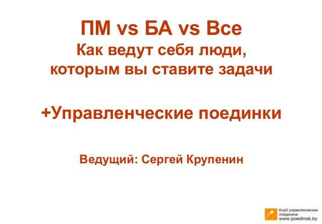 ПМ vs БА vs Все Как ведут себя люди, которым вы ставите задачи +Управленческие поединки Ведущий: Сергей Крупенин