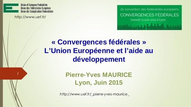 « Convergences fédérales » L'Union Européenne et l'aide au développement Pierre-Yves MAURICE Lyon, Juin 2015 http://www.ue...