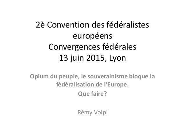 2è Convention des fédéralistes européens Convergences fédérales 13 juin 2015, Lyon Opium du peuple, le souverainisme bloqu...