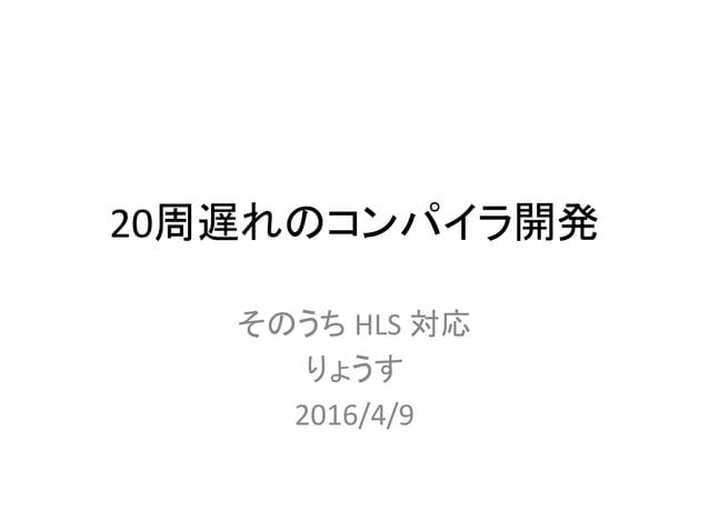 20周遅れのコンパイラ開発 そのうち HLS 対応 りょうす 2016/4/9
