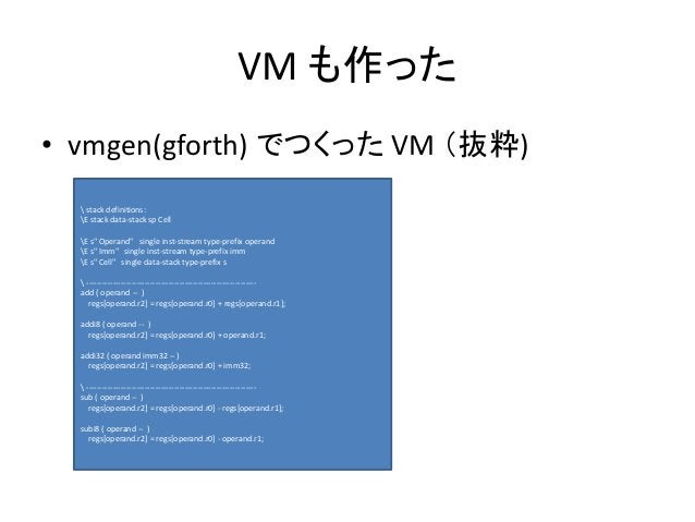 """VM も作った • vmgen(gforth) でつくった VM (抜粋)  stack definitions: E stack data-stack sp Cell E s"""" Operand"""" single inst-stream type..."""