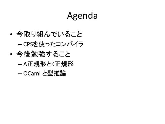 Agenda • 今取り組んでいること – CPSを使ったコンパイラ • 今後勉強すること – A正規形とK正規形 – OCaml と型推論
