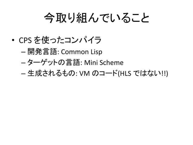 今取り組んでいること • CPS を使ったコンパイラ – 開発言語: Common Lisp – ターゲットの言語: Mini Scheme – 生成されるもの: VM のコード(HLS ではない!!)