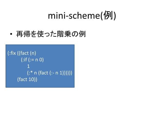 mini-scheme(例) • 再帰を使った階乗の例 (:fix ((fact (n) (:if (:= n 0) 1 (:* n (fact (:- n 1)))))) (fact 10))