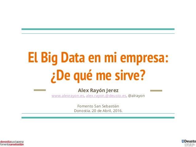 El Big Data en mi empresa: ¿De qué me sirve? Alex Rayón Jerez www.alexrayon.es, alex.rayon.@deusto.es, @alrayon Fomento Sa...