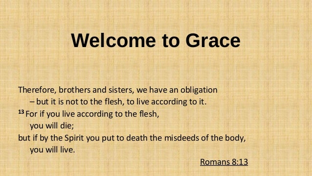 Welcome to Grace Therefore, brothers and sisters, we have an obligation – but it is not to the flesh, to live according to...