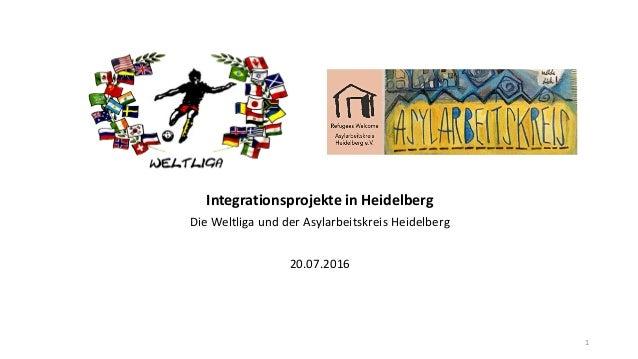 IntegrationsprojekteinHeidelberg DieWeltligaundderAsylarbeitskreisHeidelberg 20.07.2016 1