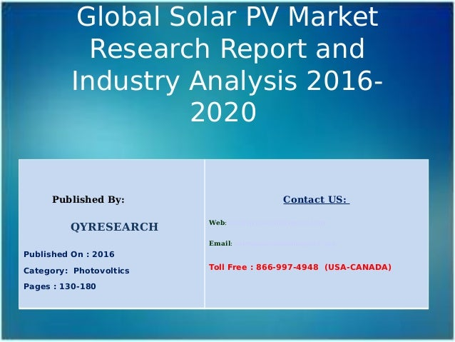 Global Solar PV Market Research Report and Industry Analysis 2016- 2020 Published By: QYRESEARCH Published On : 2016 Categ...