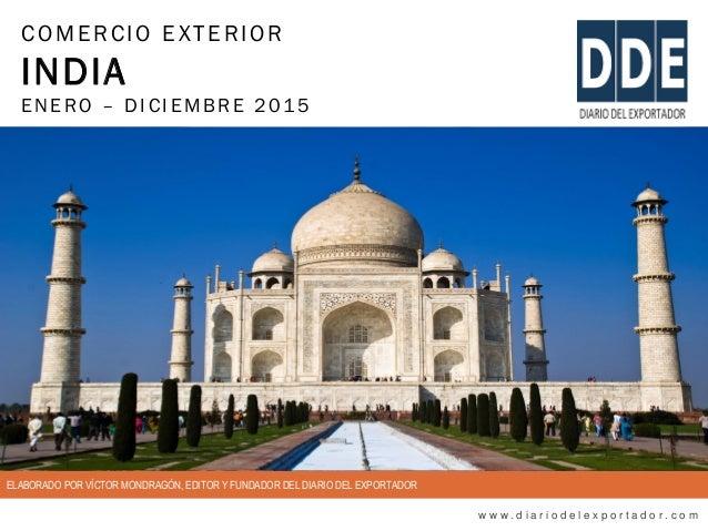 COMERCIO EXTERIOR INDIA ENERO – DIC IEMBRE 2015 w w w . d i a r i o d e l e x p o r t a d o r . c o m ELABORADO POR VÍCTOR...