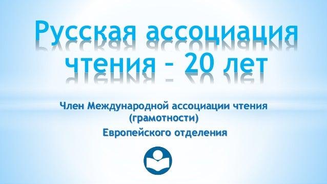 Член Международной ассоциации чтения (грамотности) Европейского отделения Русская ассоциация чтения – 20 лет