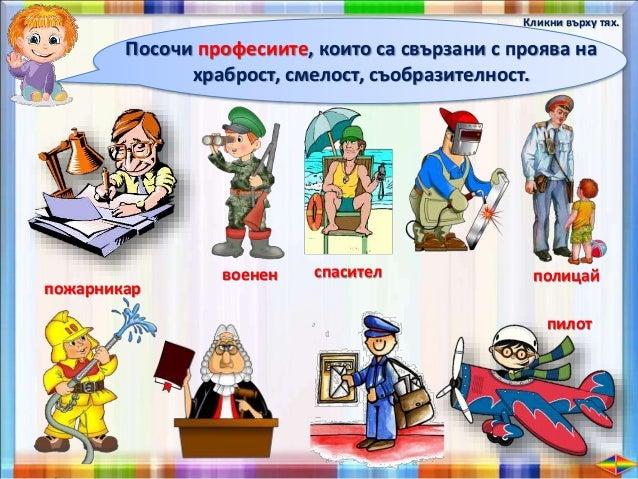 Има професии, които са пряко свързани с опазване живота и безопасността на хората, както и с опазването на реда. Такива са...