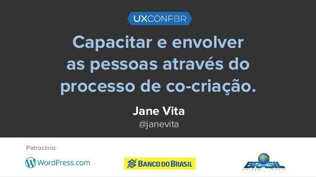 Capacitar e envolver as pessoas através do processo de co-criação. Jane Vita @janevita Patrocínio: