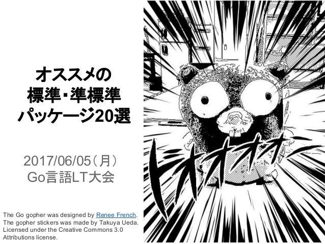 オススメの 標準・準標準 パッケージ20選 2017/06/05(月) Go言語LT大会 The Go gopher was designed by Renee French. The gopher stickers was made by T...