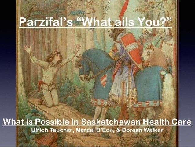 "What is Possible in Saskatchewan Health Care Ulrich Teucher, Marcel D'Eon, & Doreen Walker Parzifal's ""What ails You?"""