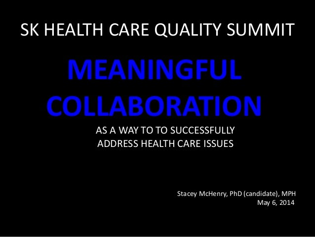 SK HEALTH CARE QUALITY SUMMIT MEANINGFUL COLLABORATION AS A WAY TO TO SUCCESSFULLY ADDRESS HEALTH CARE ISSUES Stacey McHen...