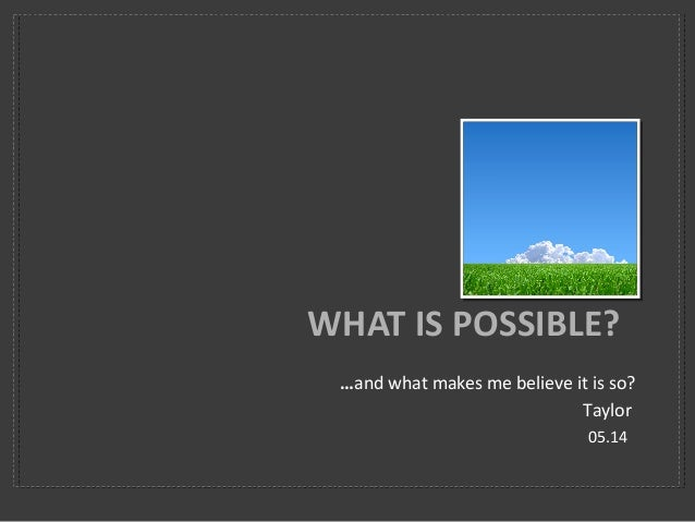 …and what makes me believe it is so? Taylor 05.14 WHAT IS POSSIBLE?