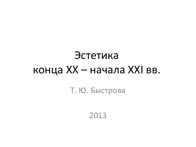 Эстетикаконца XX – начала XXI вв.       Т. Ю. Быстрова           2013