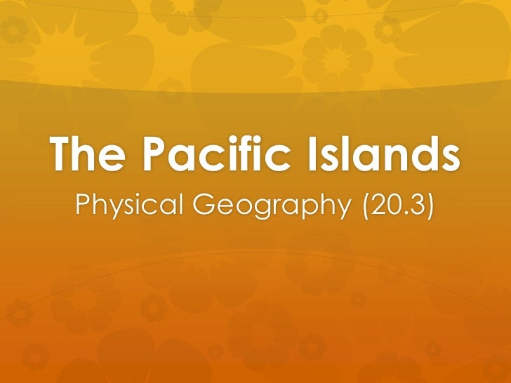 The Pacific Islands <br />Physical Geography (20.3)<br />