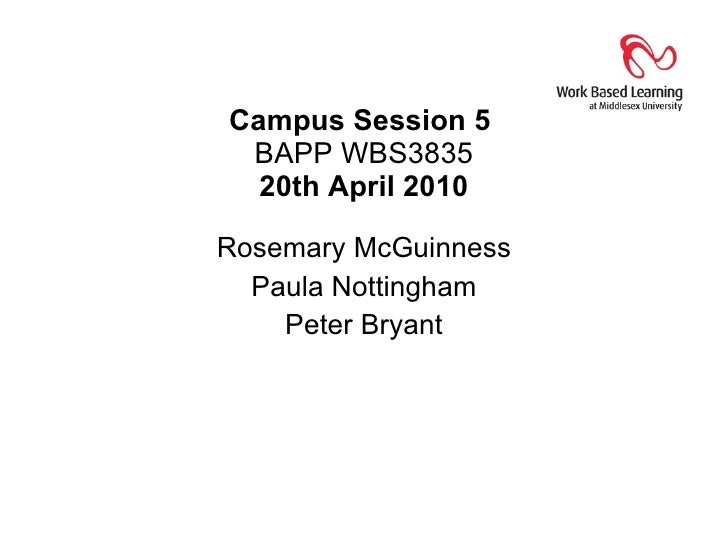 Campus Session 5  BAPP WBS3835 20th April 2010 Rosemary McGuinness Paula Nottingham Peter Bryant