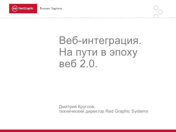Веб-интеграция.  На пути в эпоху  веб 2.0. Дмитрий Круглов,  технический  директор  Red Graphic Systems