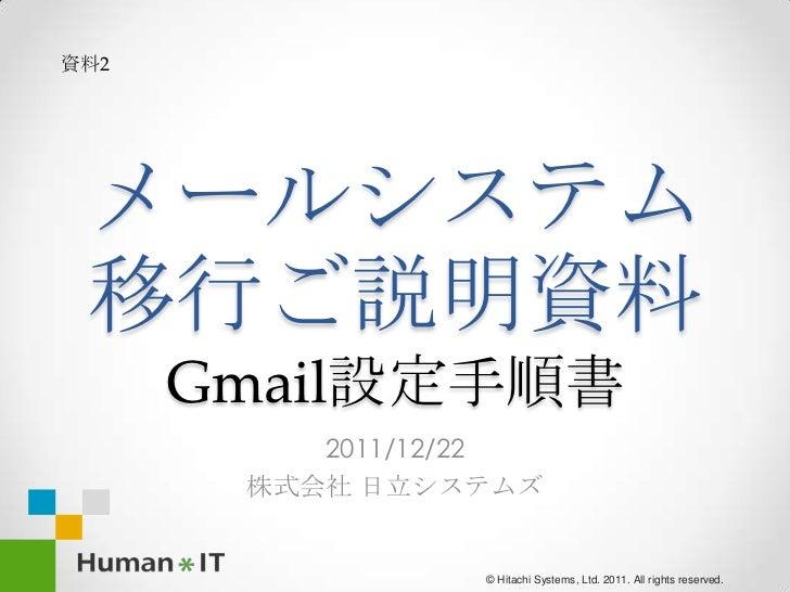 資料2 メールシステム 移行ご説明資料      Gmail設定手順書          2011/12/22       株式会社 日立システムズ                 © Hitachi Systems, Ltd. 2011. A...