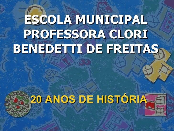 20 ANOS DE HISTÓRIA ESCOLA MUNICIPAL PROFESSORA CLORI BENEDETTI DE FREITAS