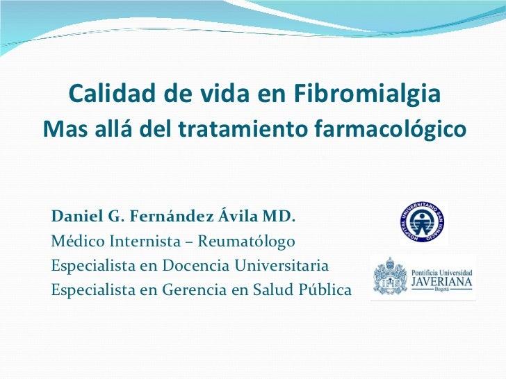 Calidad de vida en FibromialgiaMas allá del tratamiento farmacológicoDaniel G. Fernández Ávila MD.Médico Internista – Reum...