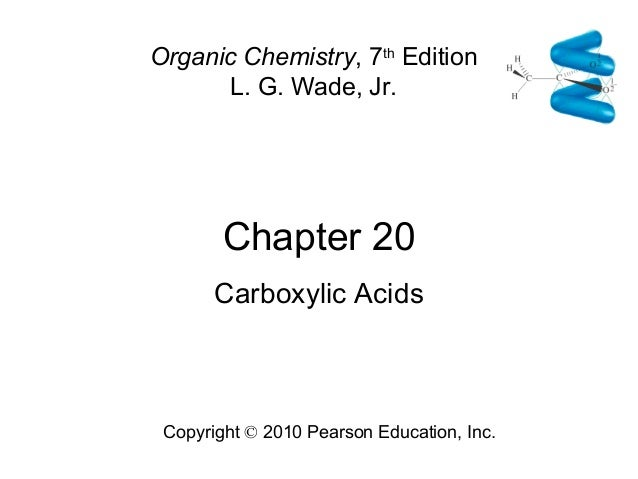 Chapter 20 Copyright © 2010 Pearson Education, Inc. Organic Chemistry, 7th Edition L. G. Wade, Jr. Carboxylic Acids