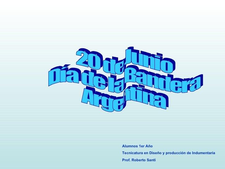 20 de Junio Día de la Bandera Argentina Alumnos 1er Año  Tecnicatura en Diseño y producción de Indumentaria Prof. Roberto ...