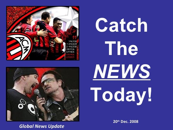 Global News Update 20 th  Dec. 2008 Catch The NEWS Today!
