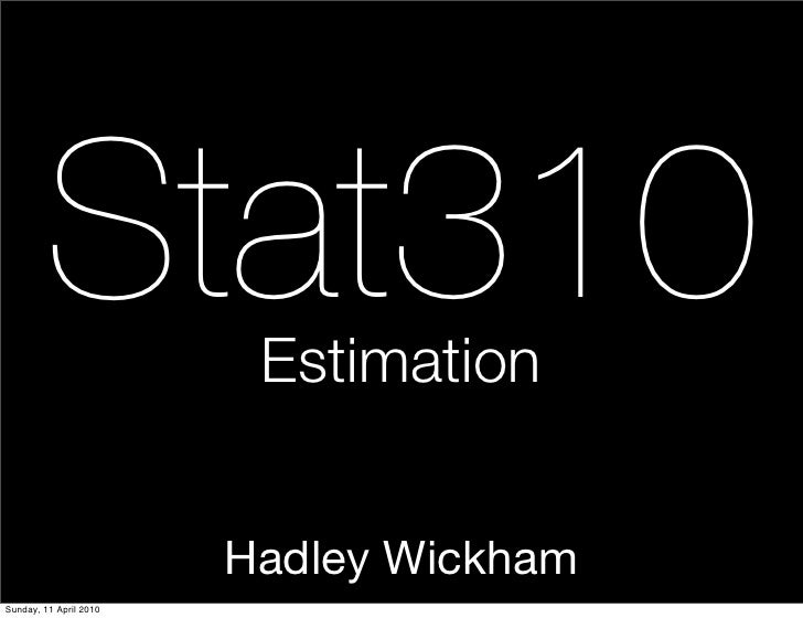 Stat310          Estimation                           Hadley Wickham Sunday, 11 April 2010