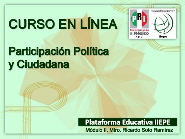 CURSO EN LÍNEA PARTICIPACIÓN POLÍTICA Y CIUDADANA Facilitador: Mtro. Ricardo Soto Ramírez Módulo II Las y los participante...