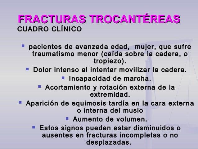 FRACTURAS TROCANTÉREASFRACTURAS TROCANTÉREAS CUADRO CLÍNICOCUADRO CLÍNICO  pacientes de avanzada edad, mujer, que sufre t...