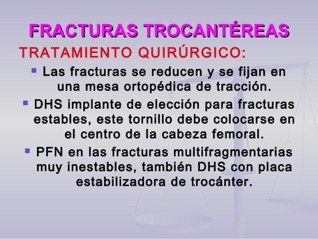 FRACTURAS TROCANTÉREASFRACTURAS TROCANTÉREAS TRATAMIENTO QUIRÚRGICO:  Las fracturas se reducen y se fijan en una mesa ort...