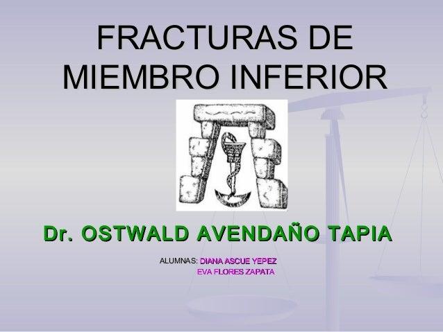 FRACTURAS DEFRACTURAS DE MIEMBRO INFERIORMIEMBRO INFERIOR Dr. OSTWALD AVENDAÑO TAPIADr. OSTWALD AVENDAÑO TAPIA ALUMNAS:ALU...