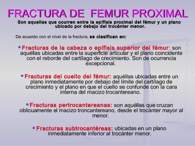 FRACTURA DE FEMUR PROXIMALFRACTURA DE FEMUR PROXIMAL Son aquellas que ocurren entre la epífisis proximal del fémur y un pl...