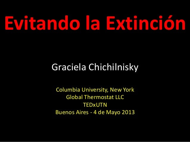 Evitando la Extinción Graciela Chichilnisky Columbia University, New York Global Thermostat LLC TEDxUTN Buenos Aires - 4 d...