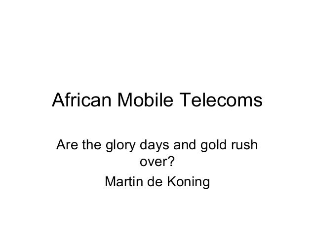 African Mobile Telecoms Are the glory days and gold rush over? Martin de Koning