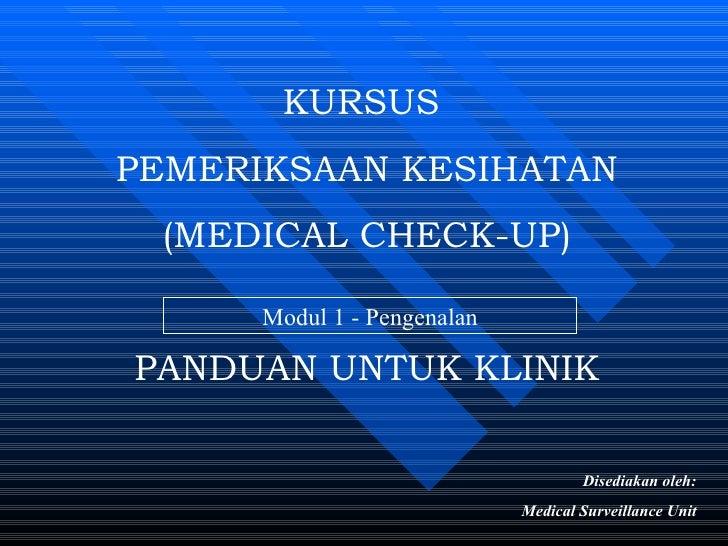 KURSUS  PEMERIKSAAN KESIHATAN (MEDICAL CHECK-UP) PANDUAN UNTUK KLINIK Disediakan oleh: Medical Surveillance Unit Modul 1 -...