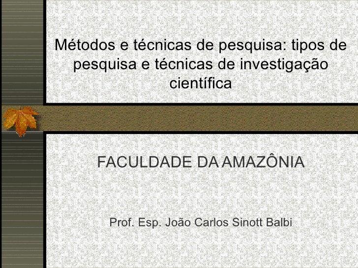 Métodos e técnicas de pesquisa: tipos de pesquisa e técnicas de investigação científica FACULDADE DA AMAZÔNIA Prof. Esp. J...