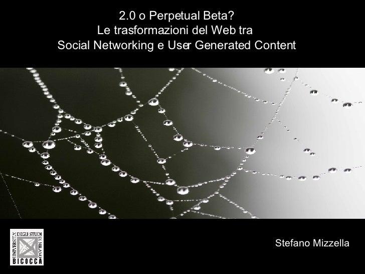 2.0 o Perpetual Beta? Le trasformazioni del Web tra  Social Networking e User Generated Content Stefano Mizzella