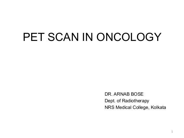 PET SCAN IN ONCOLOGY           DR. ARNAB BOSE           Dept. of Radiotherapy           NRS Medical College, Kolkata      ...