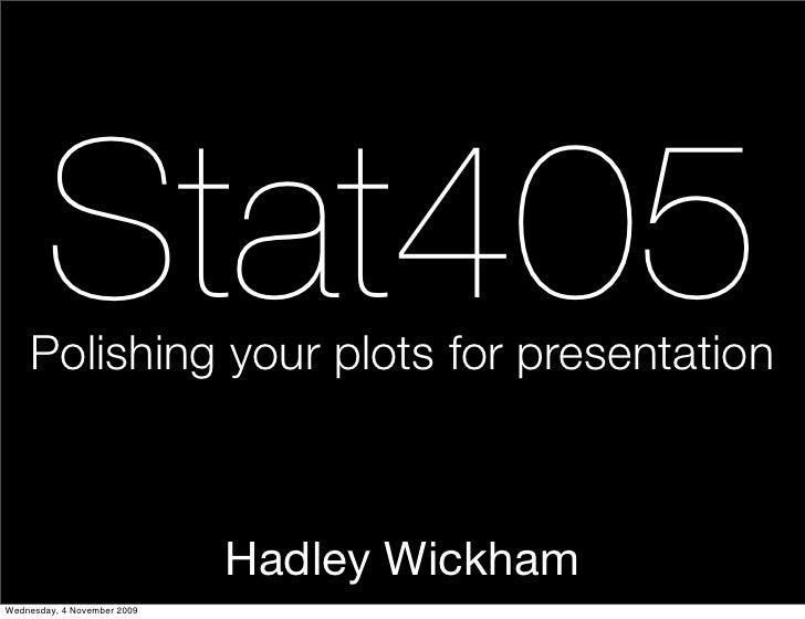 Stat405     Polishing your plots for presentation                                 Hadley Wickham Wednesday, 4 November 2009