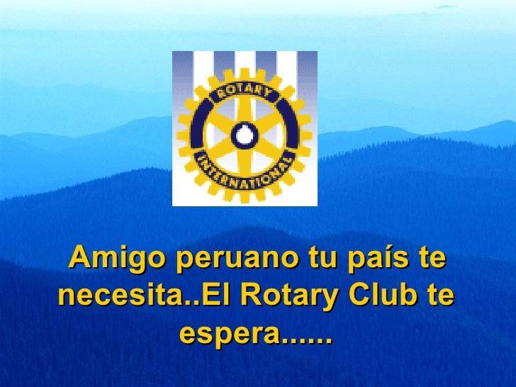 Amigo peruano tu país te necesita..El Rotary Club te espera......