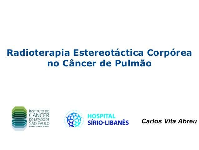 Radioterapia Estereotáctica Corpórea        no Câncer de Pulmão                          Carlos Vita Abreu