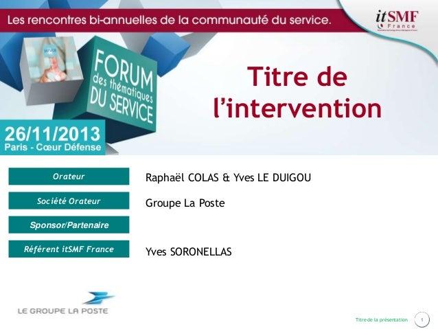 Titre de l'intervention Orateur Société Orateur  Raphaël COLAS & Yves LE DUIGOU Groupe La Poste  Sponsor/Partenaire Référe...