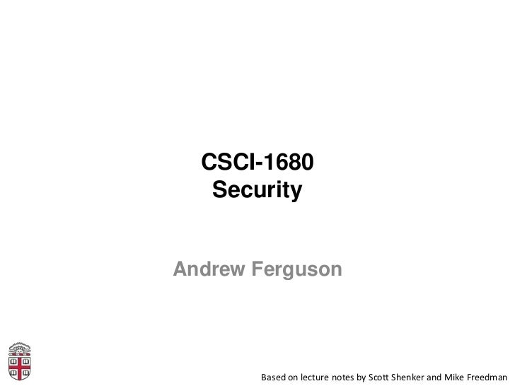 CSCI-1680   SecurityAndrew Ferguson       Based on lecture notes by Scott Shenker and Mike Freedman