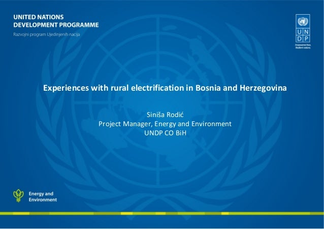 Experiences with rural electrification in Bosnia and Herzegovina Siniša Rodić Project Manager, Energy and Environment UNDP...