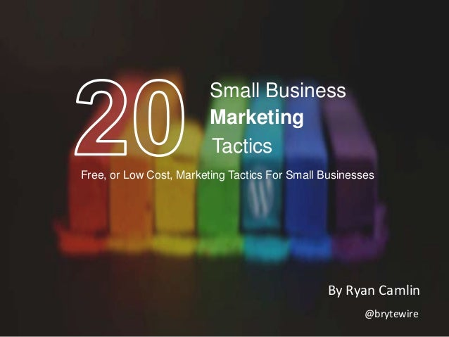 Small Business Marketing Tactics Free, or Low Cost, Marketing Tactics For Small Businesses  By Ryan Camlin @brytewire
