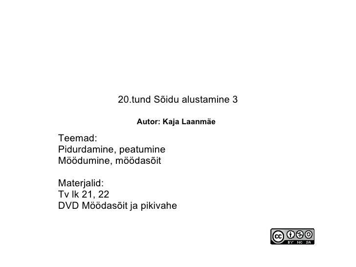 20.tund Sõidu alustamine 3   Autor: Kaja Laanmäe   Teemad: Pidurdamine, peatumine Möödumine, möödasõit Materjalid: Tv lk 2...